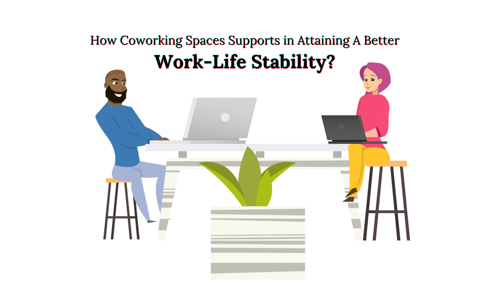 How Coworking Spaces Supports in Attaining A Better Work-Life Stability